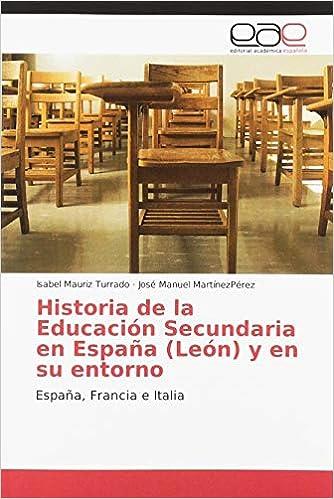 Historia de la Educación Secundaria en España León y en su entorno: España, Francia e Italia: Amazon.es: Mauriz Turrado, Isabel, MartínezPérez, José Manuel: Libros