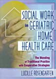 Social Work in Geriatric Home Health Care : The Blending of Traditional Practice with Cooperative Strategies, Rosengarten, Lucille, 0789007479