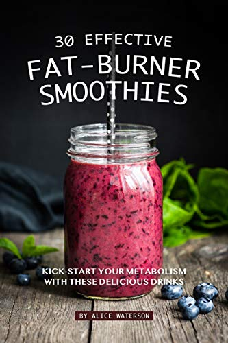 30 Effective Fat-Burner Smoothies: Kick-Start Your Metabolism with These Delicious Drinks by [Waterson, Alice]