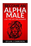 Alpha Male: How to become more confident,successful,attract women and live the life you deserve. (Communicating with the Opposite Sex,Developing Confidence,Breaking Away from Shyness)