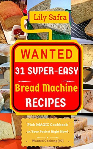 Wanted! 31 Super-Easy Bread Machine Recipes: Pick MAGIC Cookbook in Your Pocket Right Now! (Bread Machine Cookbook, Gluten Free Bread Machines, Whole Wheat Bread Recipe) [Wanted Cooking #7] by Lily Safra