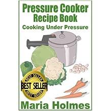 Pressure Cooker Recipe Book: Fast Cooking Under Extreme Pressure