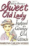 How to Become a Sweet Old Lady Instead of a Grumpy Old Grouch, Marilynn C. Webber and William D. Webber, 0310207169