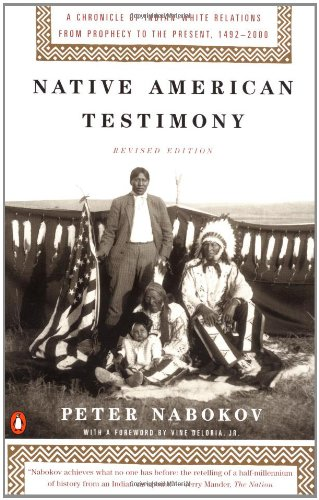 Native American Testimony: A Chronicle of Indian-White Relations from Prophecy to the Present Peter Nabokov