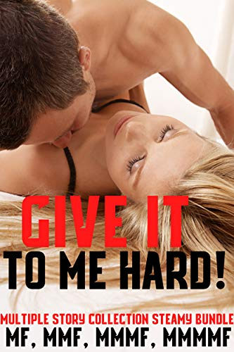 Give It To Me Hard! Multiple Story Collection Steamy Bundle MF, MMF, MMMF, MMMMF (Deep Throat Clamp)