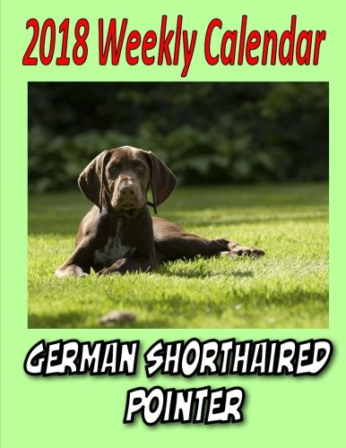 2018 Weekly Calendar  German Shorthaired Pointer by CreateSpace Independent Publishing Platform