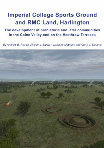Imperial College Sports Grounds and RMC Land, Harlington: The development of prehistoric and later communities in the Colne Valley and on the Heathrow Terraces (Wessex Archaeology Report)