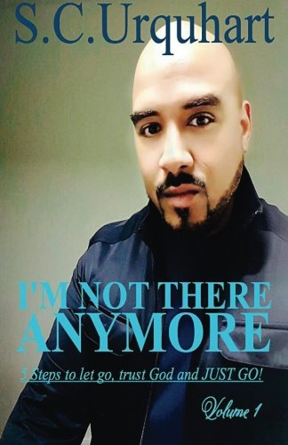 I'm not there anymore: The 5 Steps I used to let go, trust God and JUST GO! (Volume 1)