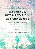 Experience, Interpretation, and Community : Themes in John E. Smith s Reconstruction of Philosophy, Vincent M. Colapietro, 1443833665