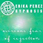 Supera el Miedo al Rechazo Hipnosis [Overcome Fear of Rejection Hypnosis] | Erika Perez