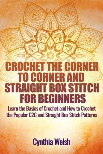 Crochet Corner (Crochet the Corner to Corner and Straight Box Stitch for Beginners: Learn the Basics of Crochet and How to Crochet the Popular C2C and Straight Box Stitch Patterns)