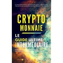 Crypto-monnaie: Le Guide Intermédiaire pour Approfondir et Perfectionner sa Connaissance sur le Monde de la Crypto-Monnaie (French Edition)