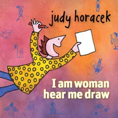 I am Woman Hear Me Draw by Judy Horacek (2013-11-01)