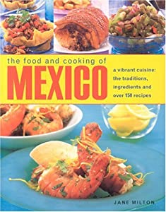The Food and Cooking of Mexico: A Vibrant Cuisine: The Traditions, Ingredients and over 150 Recipes