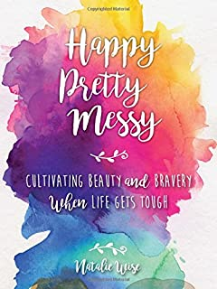 Book Cover: Happy Pretty Messy: Cultivating Beauty and Bravery When Life Gets Tough