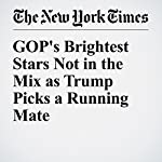 GOP's Brightest Stars Not in the Mix as Trump Picks a Running Mate | Alexander Burns,Keith Sellon-Wright