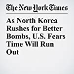 As North Korea Rushes for Better Bombs, U.S. Fears Time Will Run Out | David E. Sanger,William J. Broad