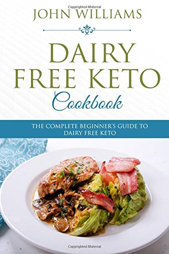 Dairy Free Keto Cookbook: The Complete Beginner's Guide to Dairy Free Keto by John Williams