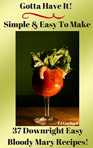 Gotta Have It Simple & Easy To Make 37 Downright Easy Bloody Mary Recipes! -