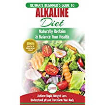 Alkaline Diet: The Ultimate Beginner's Alkaline Diet Food Guide to Naturally Reclaim & Balance Your Health, Achieve Rapid Weight Loss, Understand pH and ... Body (50 Fresh, Easy & Delicious Recipes)
