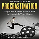 Procrastination: Triple Your Productivity and Accomplish Your Goals | Warren R. Sullivan