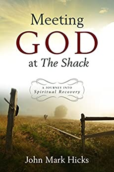 Meeting God at the Shack: A Journey into Spiritual Recovery by [Hicks, John Mark]