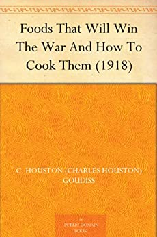 Foods That Will Win The War And How To Cook Them (1918) by [Goudiss, Alberta M. (Alberta Moorhouse), Goudiss, C. Houston (Charles Houston)]