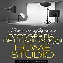 Cómo configurar Fotografía de Iluminación en un [How to Set Up Photography Lighting for a Home Studio] (Spanish Edition)