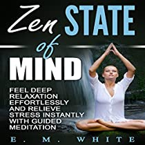 ZEN STATE OF MIND: FEEL DEEP RELAXATION EFFORTLESSLY AND RELIEVE STRESS INSTANTLY WITH GUIDED MEDITATION