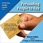 Persuading People to Buy: Insights on Marketing Psychology That Pay Off for Your Company, Professional Practice or Nonprofit Organization | Marcia Yudkin