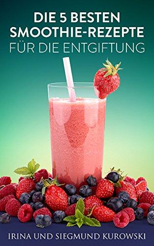 Die 5 besten Smoothie-Rezepte für die Entgiftung (German Edition)