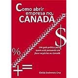 Como abrir empresa no Canadá: Um guia prático para quem está pensando em fazer negócios no Canadá (Portuguese Edition)