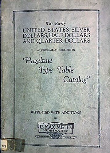 "The Early United States Silver Dollars, Half Dollars and Quarter Dollars As Originally Described in ""Hazeltine Type Table Catalog"" 1927"
