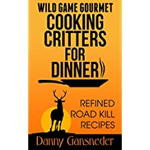 Wild Game Gourmet: Cooking Critters for Dinner: Refined Road Kill Recipes