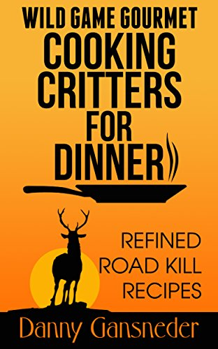 Wild Game Gourmet: Cooking Critters for Dinner: Refined Road Kill Recipes by [Gansneder, Danny]