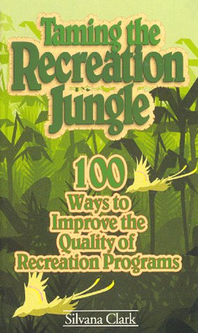 Taming the Recreation Jungle: 100 Ways to Improve the Quality of Recreation Programs