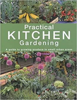 Buy Practical Kitchen Gardening A Guide To Growing Produce In Small
