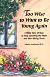 Too Wise to Want to Be Young Again: A Witty View of How to Stop Counting the Years and Start Living Them