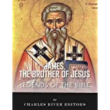 Legends of the Bible: The Life and Legacy of James, the Brother of Jesus (James the Just)