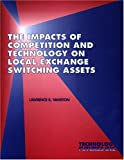The Impacts of Competition and Technology on Local Exchange Switching Assets, Vanston, Lawrence K., 1884154158