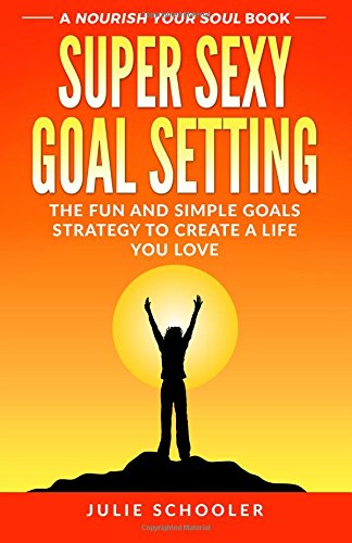 Download Super Sexy Goal Setting: The Fun and Simple Goals Strategy to Create a Life You Love PDF