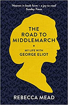 The Road to Middlemarch: My Life with George Eliot by Rebecca Mead (9-Oct-2014)