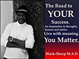 The Road to YOUR Success.: Live with meaning. You Matter.