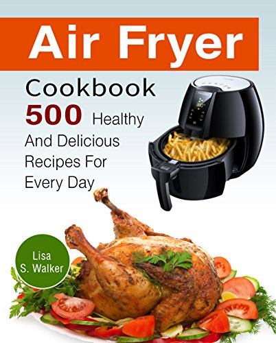 Air Fryer Cookbook: 500 Healthy And Delicious Recipes For Every Day by Lisa  S. Walker