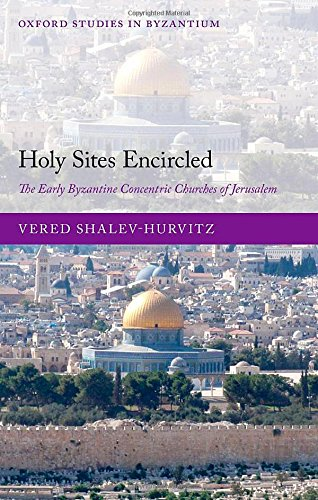 Holy Sites Encircled: The Early Byzantine Concentric Churches of Jerusalem (Oxford Studies in Byzantium) by Oxford University Press