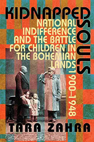 Kidnapped Souls: National Indifference and the Battle for Children in the Bohemian Lands, 1900-1948