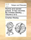 Hymns and Sacred Poems in Two Volumes by Charles Wesley, Volume 2, Charles Wesley, 1170517110