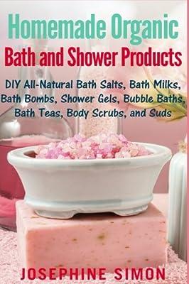 Homemade Organic Bath and Shower Products: DIY All-Natural Bath Salts, Bath Milks, Bath Bombs, Shower Gels, Bubble Baths, Bath Teas, Body Scrubs, Body Cleansers and Suds