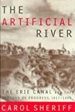 The Artificial River : The Erie Canal and the Paradox of Progress, 1817-1862, Sheriff, Carol, 0809027534