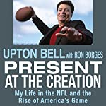 Present at the Creation: My Life in the NFL and the Rise of America's Game | Upton Bell,Ron Borges